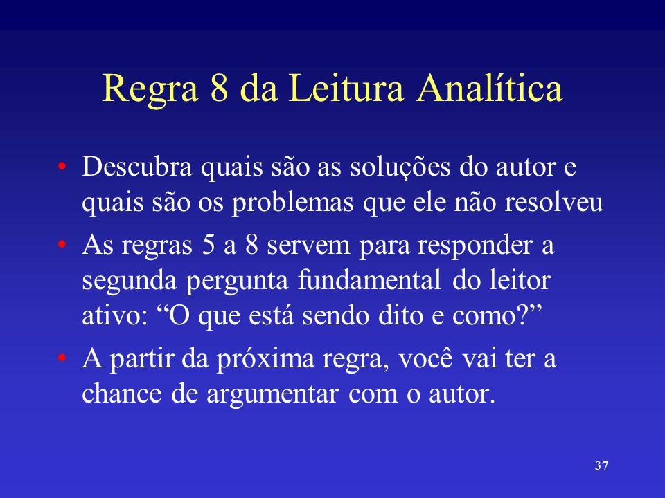 37 Regra 8 da Leitura Analítica Descubra quais são as soluções do autor e quais são os problemas que ele não resolveu As regras 5 a 8 servem para responder a segunda pergunta fundamental do leitor ativo: O que está sendo dito e como.
