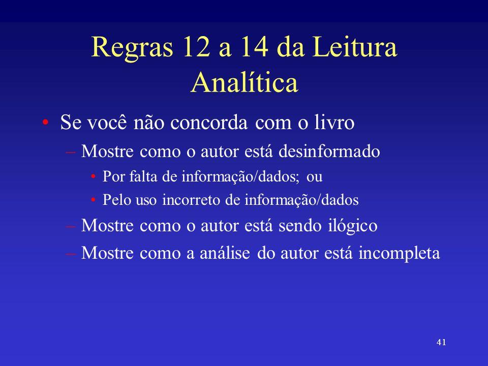41 Regras 12 a 14 da Leitura Analítica Se você não concorda com o livro –Mostre como o autor está desinformado Por falta de informação/dados; ou Pelo