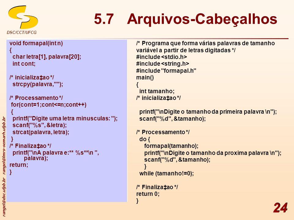 rangel@dsc.ufpb.br rangel@lmrs-semarh.ufpb.br DSC/CCT/UFCG 24 5.7 Arquivos-Cabeçalhos void formapal(int n) { char letra[1], palavra[20]; int cont; /*
