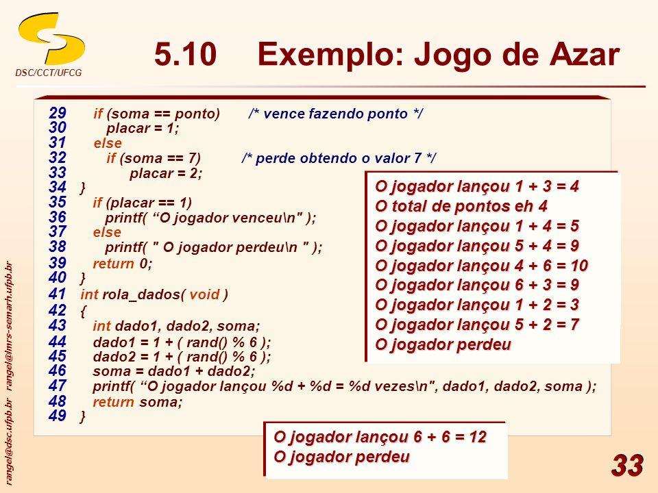 rangel@dsc.ufpb.br rangel@lmrs-semarh.ufpb.br DSC/CCT/UFCG 33 5.10Exemplo: Jogo de Azar 29 if (soma == ponto) /* vence fazendo ponto */ 30 placar = 1;