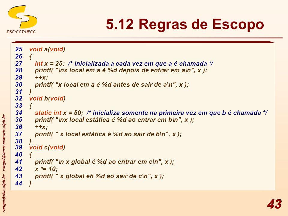 rangel@dsc.ufpb.br rangel@lmrs-semarh.ufpb.br DSC/CCT/UFCG 43 5.12 Regras de Escopo 25void a(void) 26{ 27int x = 25; /* inicializada a cada vez em que