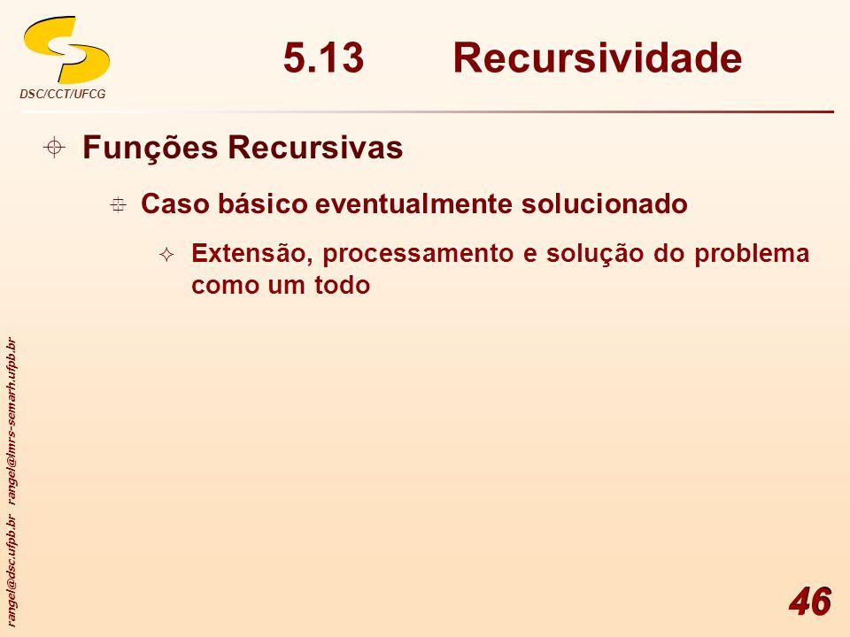 rangel@dsc.ufpb.br rangel@lmrs-semarh.ufpb.br DSC/CCT/UFCG 46 5.13 Recursividade Funções Recursivas Caso básico eventualmente solucionado Extensão, pr