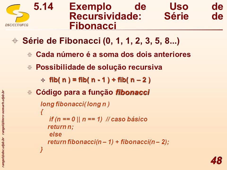 rangel@dsc.ufpb.br rangel@lmrs-semarh.ufpb.br DSC/CCT/UFCG 48 5.14Exemplo de Uso de Recursividade: Série de Fibonacci Série de Fibonacci (0, 1, 1, 2,