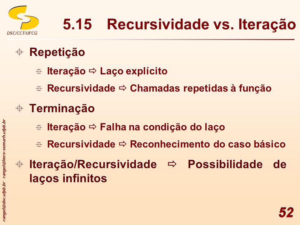rangel@dsc.ufpb.br rangel@lmrs-semarh.ufpb.br DSC/CCT/UFCG 52 5.15Recursividade vs. Iteração Repetição Iteração Laço explícito Recursividade Chamadas
