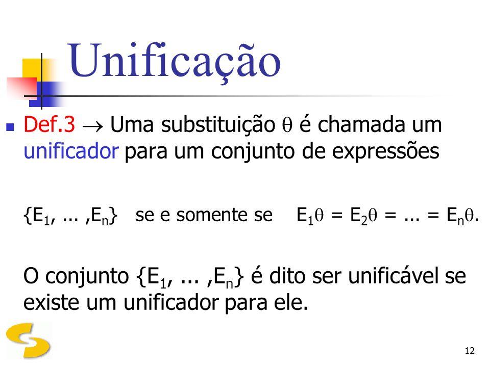 12 Unificação Def.3 Uma substituição é chamada um unificador para um conjunto de expressões {E 1,...,E n } se e somente se E 1 = E 2 =... = E n. O con