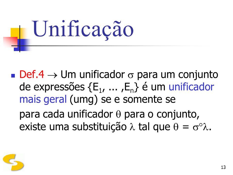 13 Unificação Def.4 Um unificador para um conjunto de expressões {E 1,...,E n } é um unificador mais geral (umg) se e somente se para cada unificador