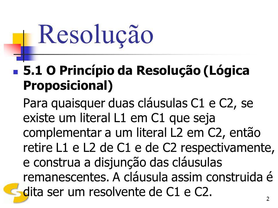 2 5.1 O Princípio da Resolução (Lógica Proposicional) Para quaisquer duas cláusulas C1 e C2, se existe um literal L1 em C1 que seja complementar a um