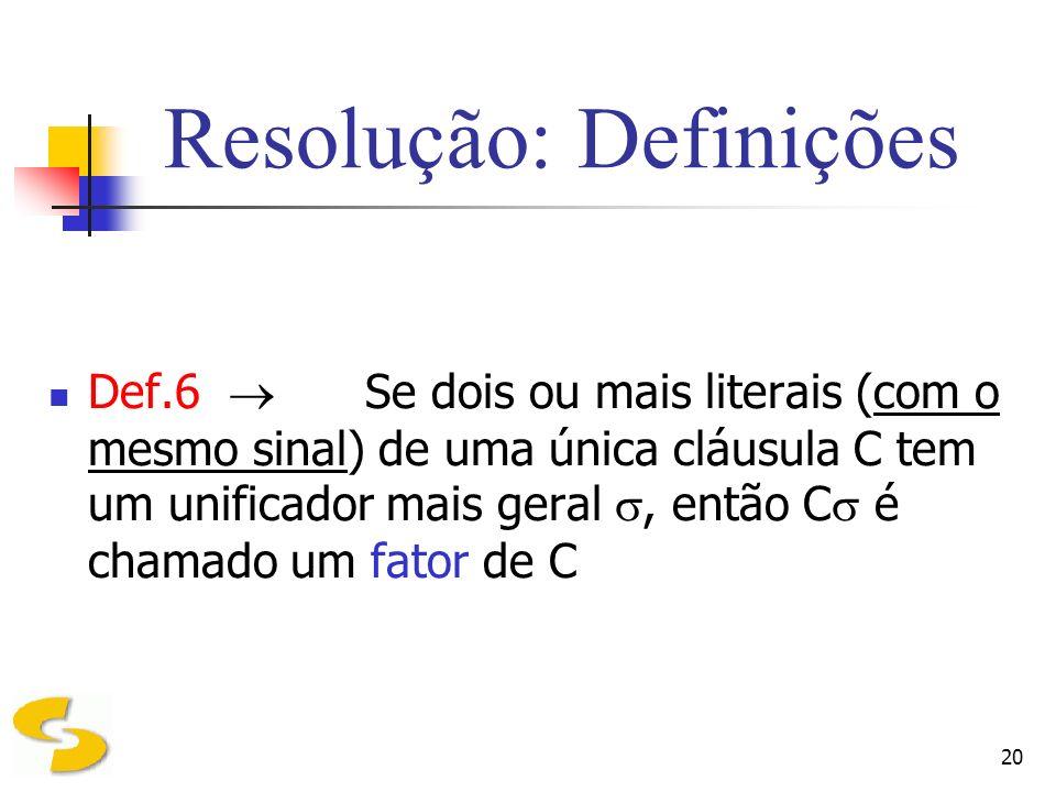 20 Resolução: Definições Def.6 Se dois ou mais literais (com o mesmo sinal) de uma única cláusula C tem um unificador mais geral, então C é chamado um