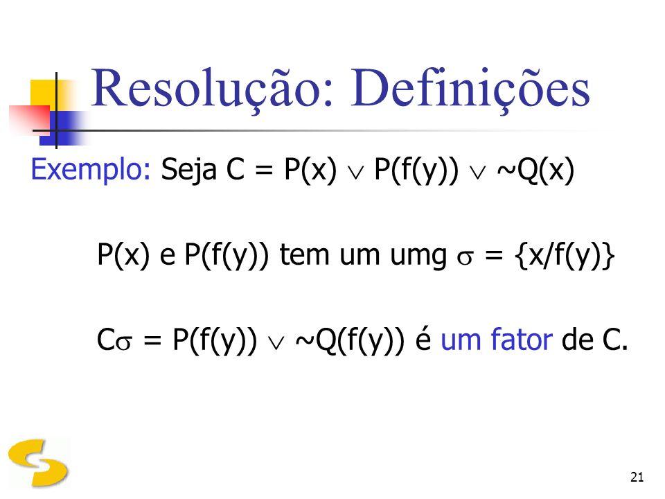 21 Resolução: Definições Exemplo: Seja C = P(x) P(f(y)) ~Q(x) P(x) e P(f(y)) tem um umg = {x/f(y)} C = P(f(y)) ~Q(f(y)) é um fator de C.