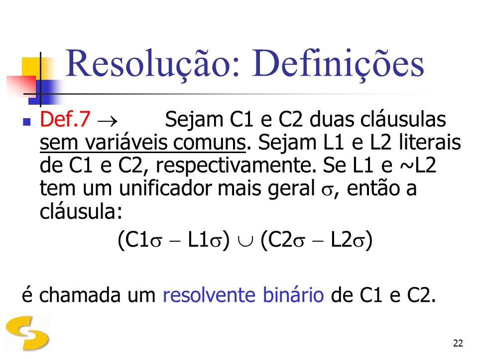 22 Resolução: Definições Def.7 Sejam C1 e C2 duas cláusulas sem variáveis comuns. Sejam L1 e L2 literais de C1 e C2, respectivamente. Se L1 e ~L2 tem
