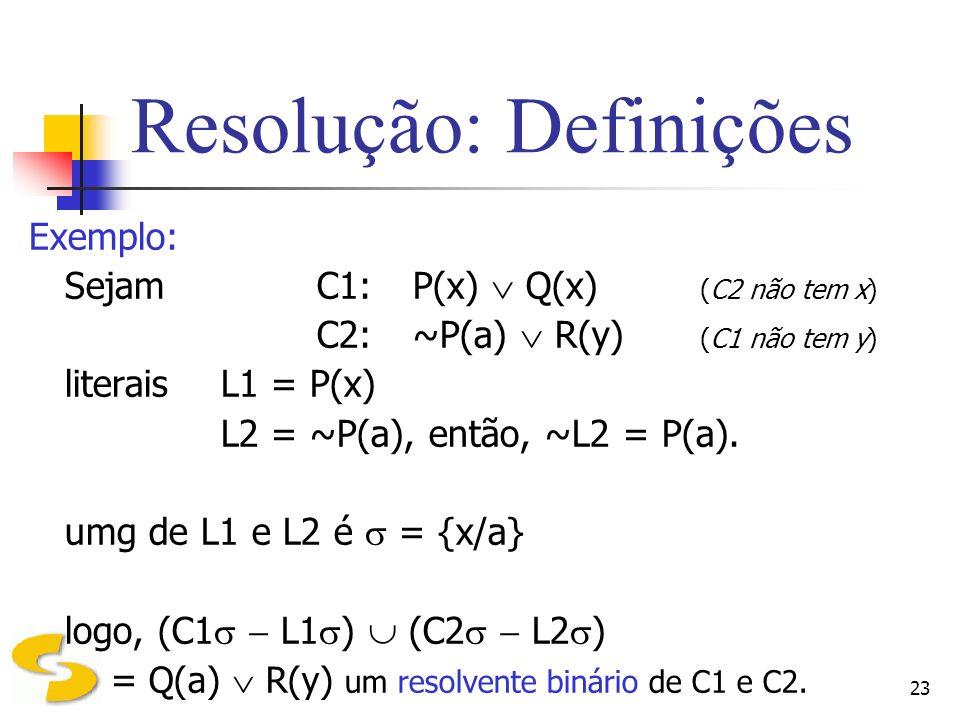 23 Resolução: Definições Exemplo: SejamC1:P(x) Q(x) (C2 não tem x) C2:~P(a) R(y) (C1 não tem y) literaisL1 = P(x) L2 = ~P(a), então, ~L2 = P(a). umg d