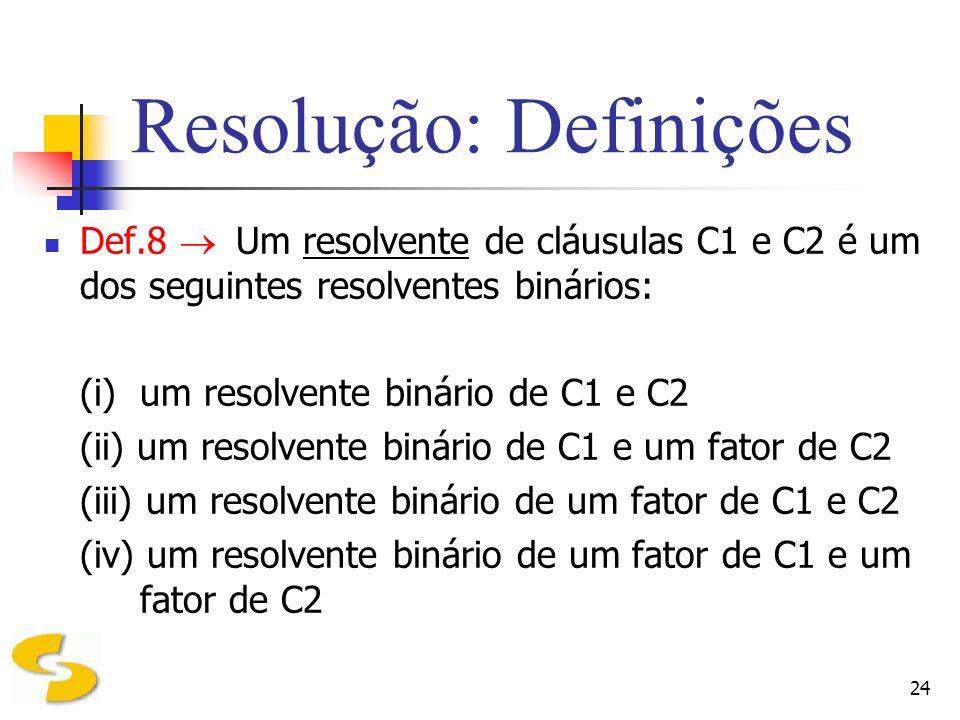 24 Resolução: Definições Def.8 Um resolvente de cláusulas C1 e C2 é um dos seguintes resolventes binários: (i)um resolvente binário de C1 e C2 (ii) um