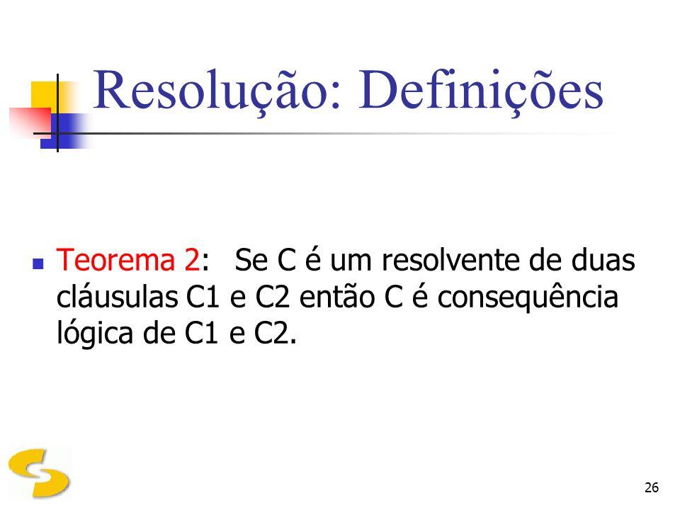 26 Resolução: Definições Teorema 2:Se C é um resolvente de duas cláusulas C1 e C2 então C é consequência lógica de C1 e C2.