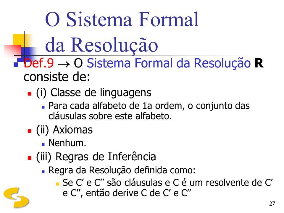 27 O Sistema Formal da Resolução Def.9 O Sistema Formal da Resolução R consiste de: (i) Classe de linguagens Para cada alfabeto de 1a ordem, o conjunt