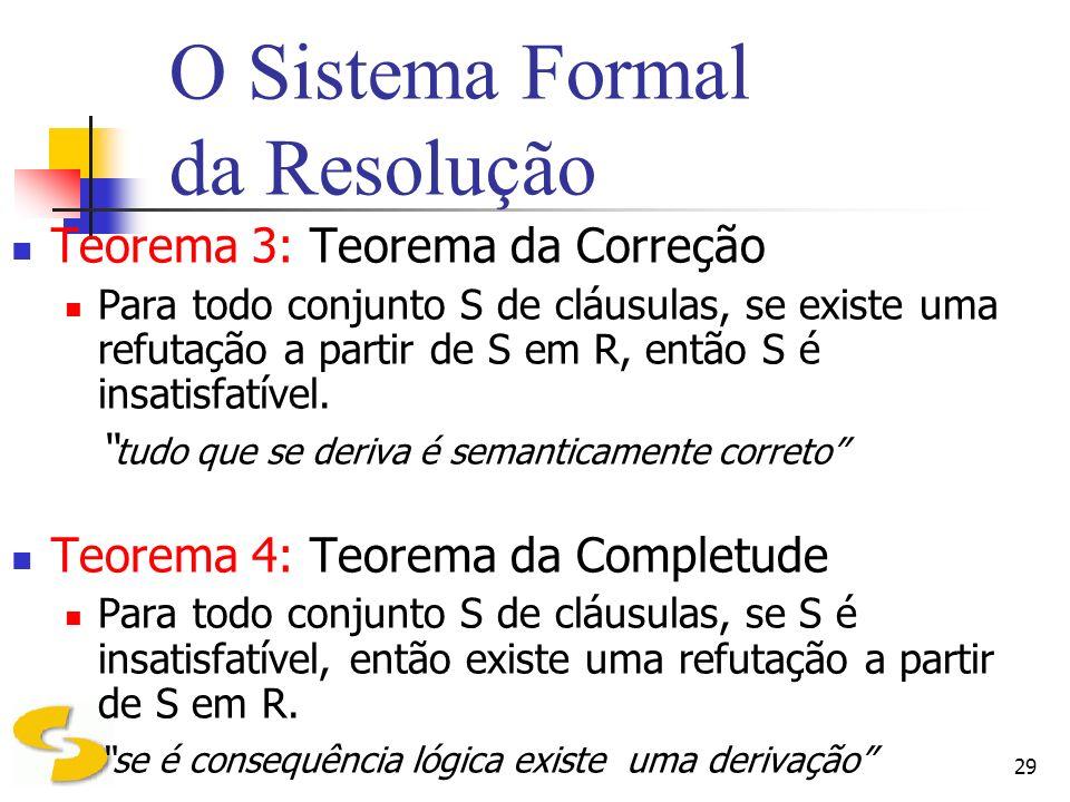 29 O Sistema Formal da Resolução Teorema 3: Teorema da Correção Para todo conjunto S de cláusulas, se existe uma refutação a partir de S em R, então S