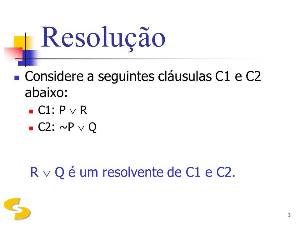 3 Resolução Considere a seguintes cláusulas C1 e C2 abaixo: C1: P R C2: ~P Q R Q é um resolvente de C1 e C2.