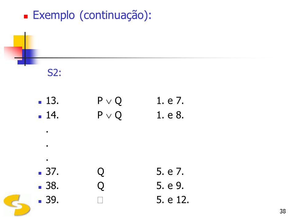 38 Exemplo (continuação): S2: 13.P Q1. e 7. 14.P Q1. e 8.. 37.Q5. e 7. 38.Q5. e 9. 39. 5. e 12.