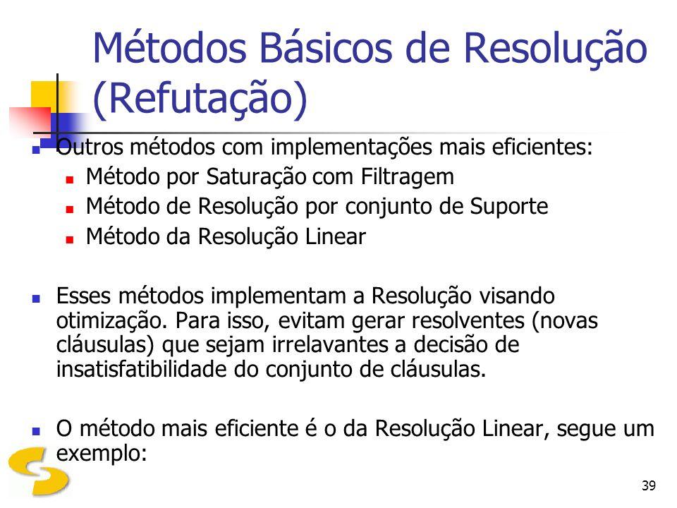 39 Métodos Básicos de Resolução (Refutação) Outros métodos com implementações mais eficientes: Método por Saturação com Filtragem Método de Resolução