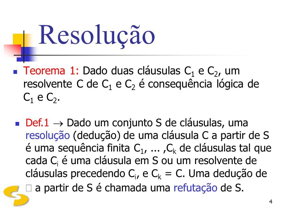 4 Resolução Teorema 1: Dado duas cláusulas C 1 e C 2, um resolvente C de C 1 e C 2 é consequência lógica de C 1 e C 2. Def.1 Dado um conjunto S de clá