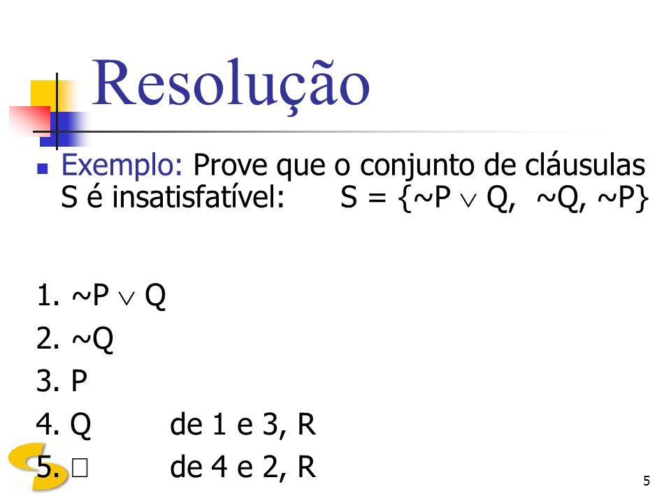 5 Resolução Exemplo: Prove que o conjunto de cláusulas S é insatisfatível: S = {~P Q, ~Q, ~P} 1. ~P Q 2. ~Q 3. P 4. Q de 1 e 3, R 5. de 4 e 2, R