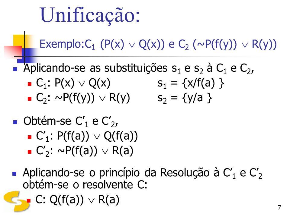 7 Unificação: Exemplo:C 1 (P(x) Q(x)) e C 2 (~P(f(y)) R(y)) Aplicando-se as substituições s 1 e s 2 à C 1 e C 2, C 1 : P(x) Q(x) s 1 = {x/f(a) } C 2 :