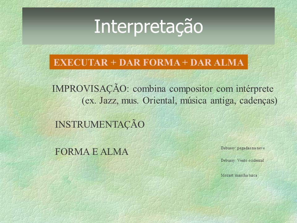 Interpretação EXECUTAR + DAR FORMA + DAR ALMA IMPROVISAÇÃO: combina compositor com intérprete (ex. Jazz, mus. Oriental, música antiga, cadenças) INSTR