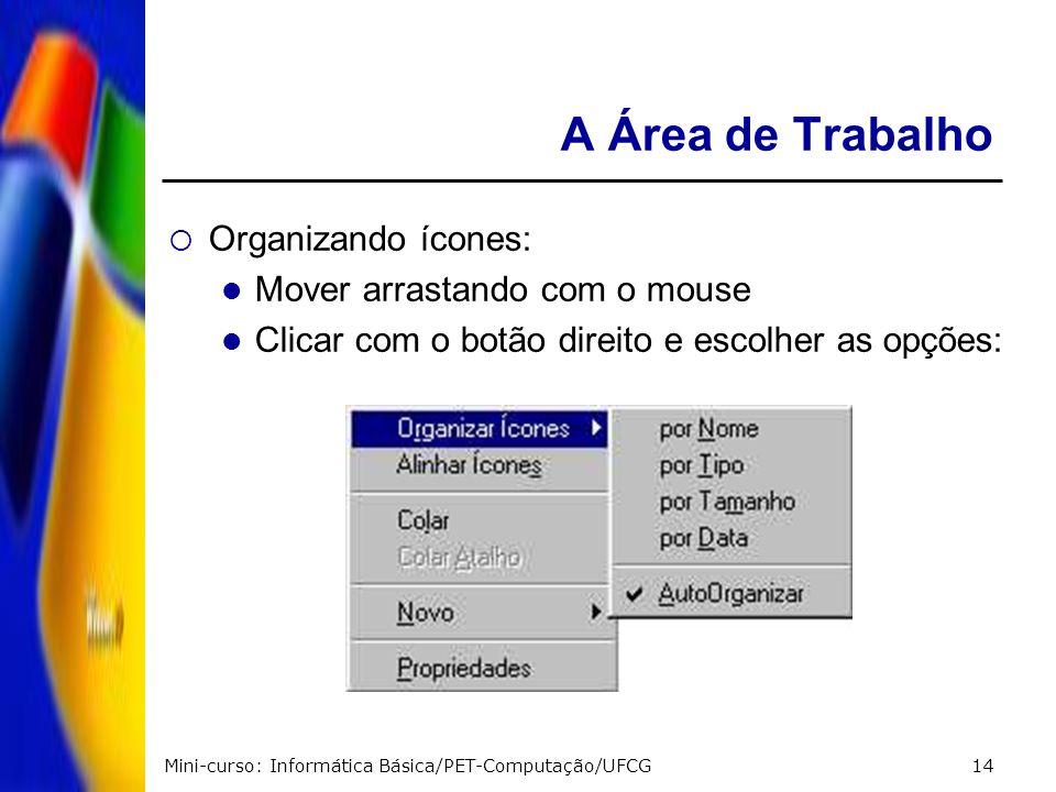Mini-curso: Informática Básica/PET-Computação/UFCG14 A Área de Trabalho Organizando ícones: Mover arrastando com o mouse Clicar com o botão direito e