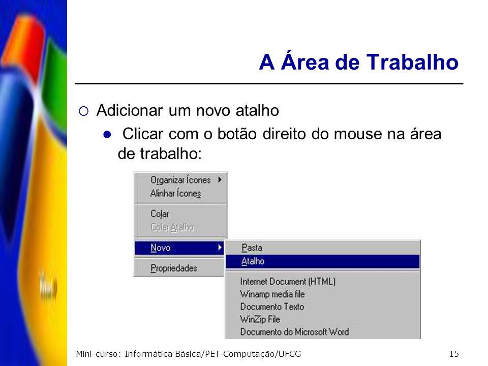 Mini-curso: Informática Básica/PET-Computação/UFCG15 A Área de Trabalho Adicionar um novo atalho Clicar com o botão direito do mouse na área de trabal