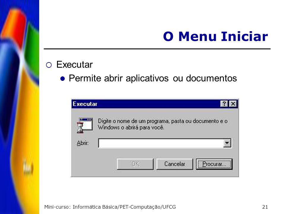 Mini-curso: Informática Básica/PET-Computação/UFCG21 O Menu Iniciar Executar Permite abrir aplicativos ou documentos
