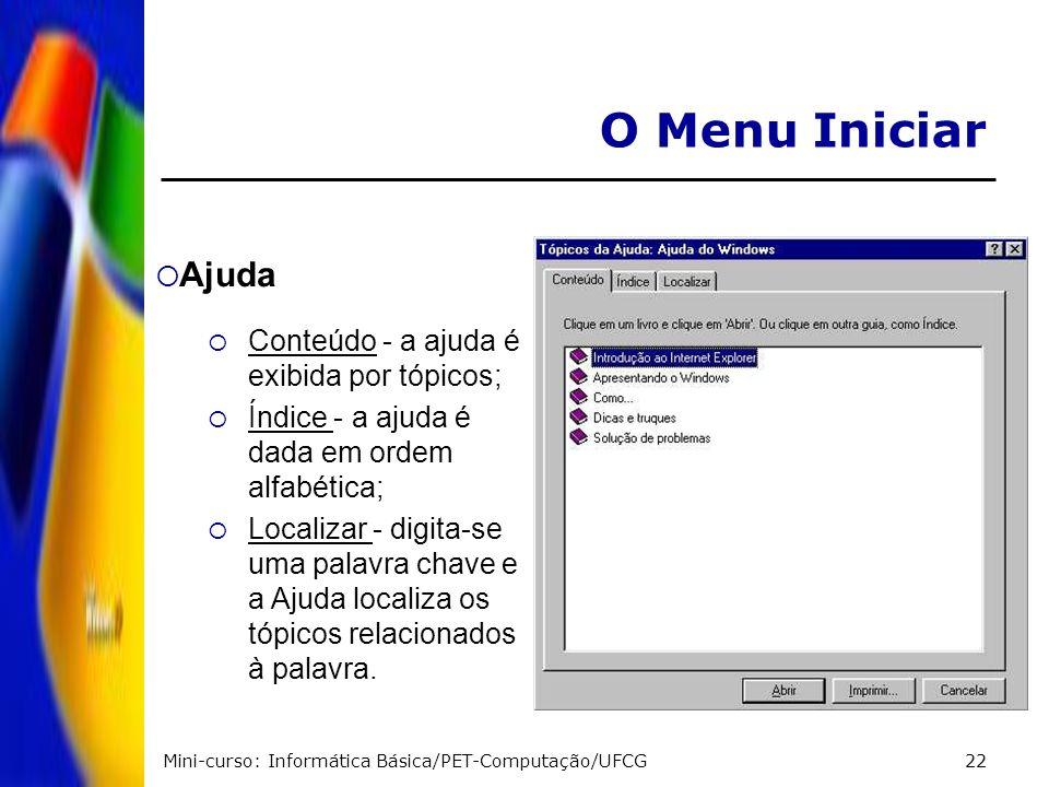 Mini-curso: Informática Básica/PET-Computação/UFCG22 O Menu Iniciar Ajuda Conteúdo - a ajuda é exibida por tópicos; Índice - a ajuda é dada em ordem a