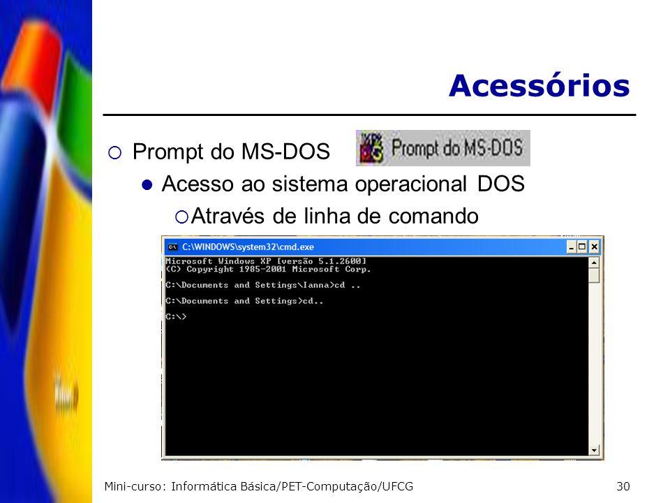 Mini-curso: Informática Básica/PET-Computação/UFCG30 Acessórios Prompt do MS-DOS Acesso ao sistema operacional DOS Através de linha de comando