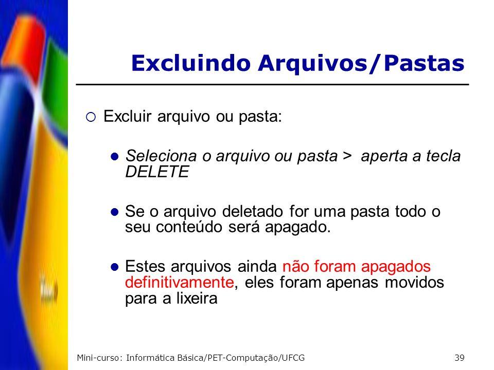 Mini-curso: Informática Básica/PET-Computação/UFCG39 Excluir arquivo ou pasta: Seleciona o arquivo ou pasta > aperta a tecla DELETE Se o arquivo delet