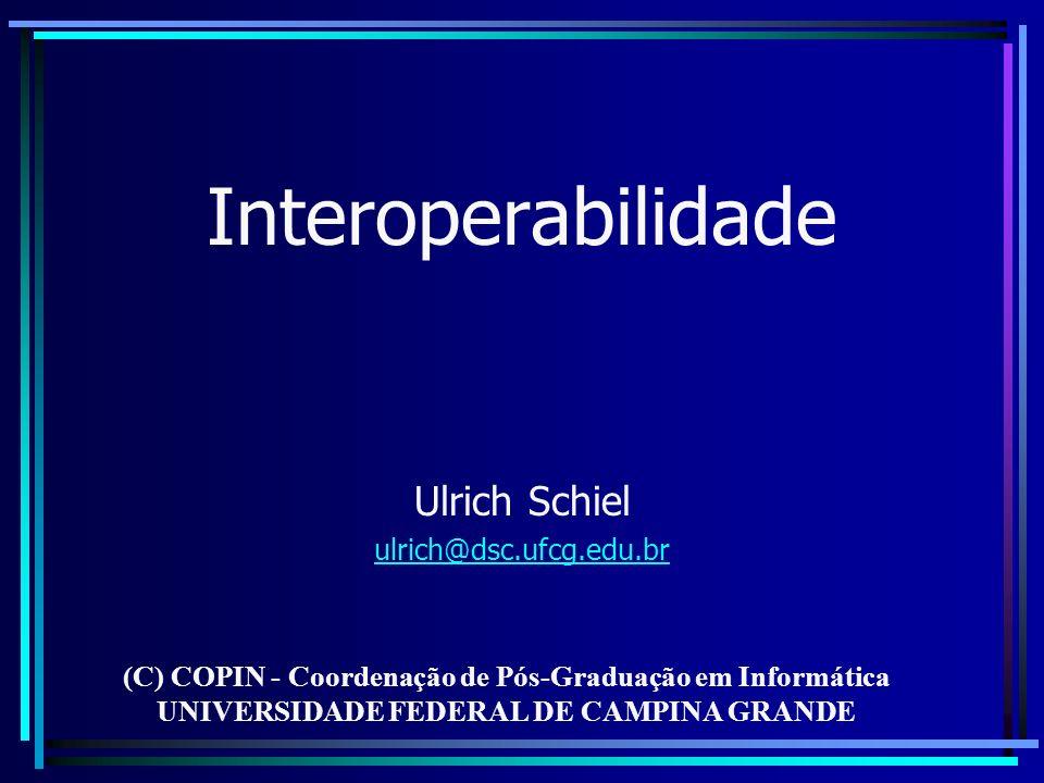 Interoperabilidade Ulrich Schiel ulrich@dsc.ufcg.edu.br (C) COPIN - Coordenação de Pós-Graduação em Informática UNIVERSIDADE FEDERAL DE CAMPINA GRANDE