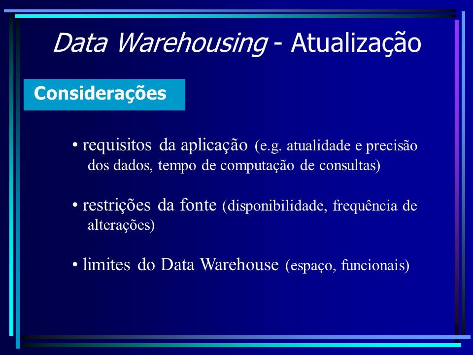 Data Warehousing - Atualização Considerações requisitos da aplicação (e.g. atualidade e precisão dos dados, tempo de computação de consultas) restriçõ