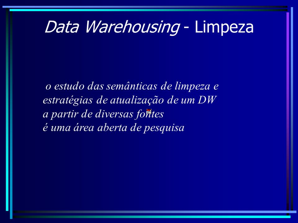 Data Warehousing - Limpeza o estudo das semânticas de limpeza e estratégias de atualização de um DW a partir de diversas fontes é uma área aberta de p