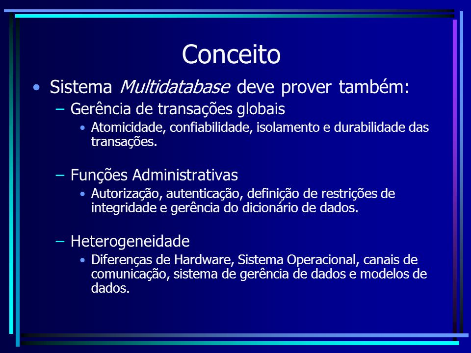 Conceito Sistema Multidatabase deve prover também: –Gerência de transações globais Atomicidade, confiabilidade, isolamento e durabilidade das transaçõ