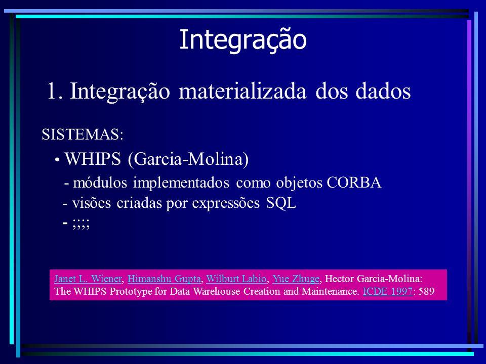 Integração 1. Integração materializada dos dados WHIPS (Garcia-Molina) - módulos implementados como objetos CORBA - visões criadas por expressões SQL