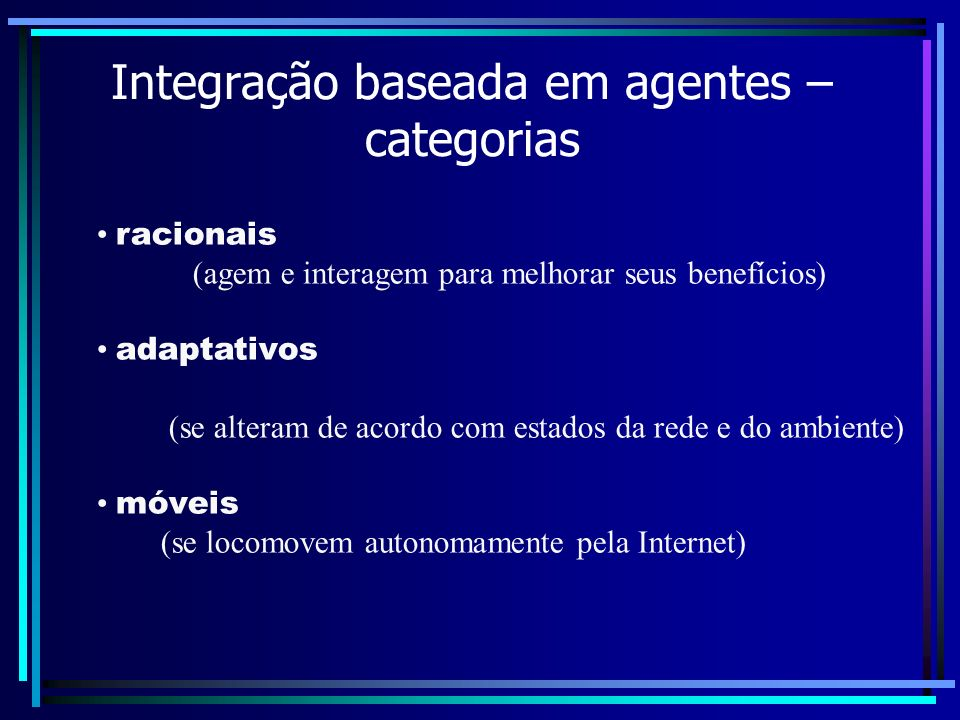 Integração baseada em agentes – categorias racionais (agem e interagem para melhorar seus benefícios) adaptativos (se alteram de acordo com estados da