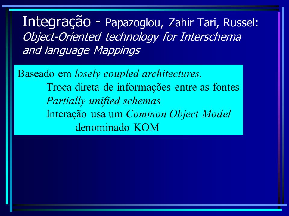 Integração - Papazoglou, Zahir Tari, Russel: Object-Oriented technology for Interschema and language Mappings Baseado em losely coupled architectures.