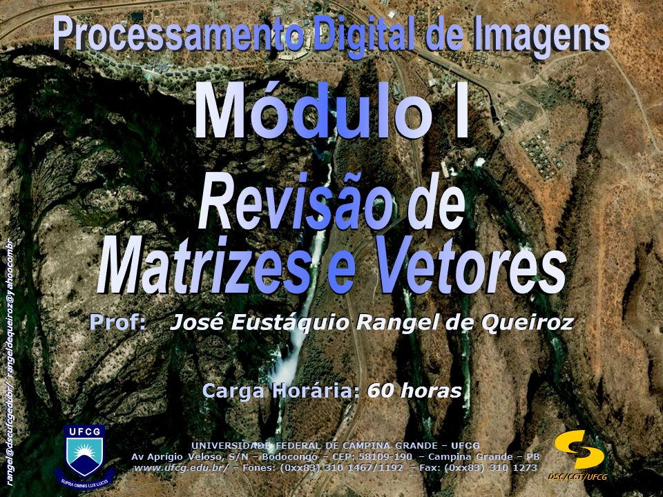 UNIVERSIDADE FEDERAL DE CAMPINA GRANDE – UFCG Av Aprígio Veloso, S/N – Bodocongó – CEP: 58109-190 – Campina Grande – PB www.ufcg.edu.br/ – Fones: (0xx83) 310 1467/1192 – Fax: (0xx83) 310 1273 UNIVERSIDADE FEDERAL DE CAMPINA GRANDE – UFCG Av Aprígio Veloso, S/N – Bodocongó – CEP: 58109-190 – Campina Grande – PB www.ufcg.edu.br/ – Fones: (0xx83) 310 1467/1192 – Fax: (0xx83) 310 1273 DSC/CCT/UFCG rangel@dscufcgedubr/ rangeldequeiroz@yahoocombr Prof:José Eustáquio Rangel de Queiroz Carga Horária: 60 horas