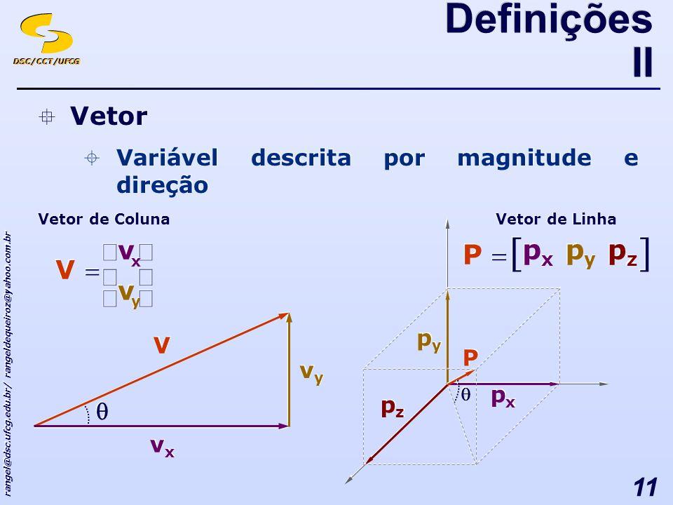 DSC/CCT/UFCG rangel@dsc.ufcg.edu.br/ rangeldequeiroz@yahoo.com.br 11 Vetor Variável descrita por magnitude e direção Vetor Variável descrita por magnitude e direção Definições II vyvy vyvy V V vxvx vxvx Vetor de Linha pxpx pxpx P P pypy pypy pzpz pzpz y y x x v v v v V V Vetor de Coluna pypy pypy P P pxpx pxpx pzpz pzpz
