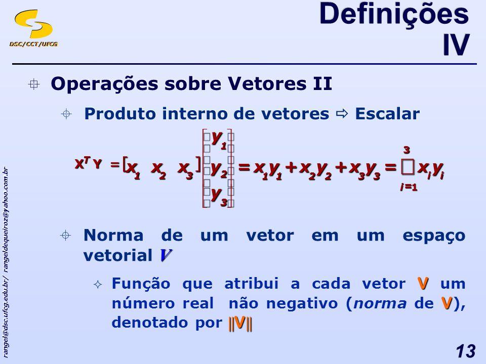 DSC/CCT/UFCG rangel@dsc.ufcg.edu.br/ rangeldequeiroz@yahoo.com.br 13 Operações sobre Vetores II Produto interno de vetores Escalar Operações sobre Vetores II Produto interno de vetores Escalar [] i i i T yxyxyxyx y yyxxx = =++= = 3 1 332211 3 2 1 321 YX V Norma de um vetor em um espaço vetorial V V V || V || Função que atribui a cada vetor V um número real não negativo (norma de V ), denotado por || V || Definições IV