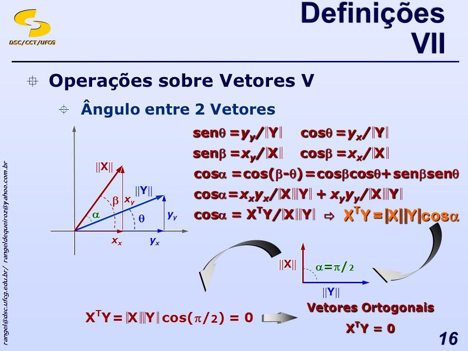 DSC/CCT/UFCG rangel@dsc.ufcg.edu.br/ rangeldequeiroz@yahoo.com.br 16 Vetores Ortogonais X T Y = 0 sen Y yy/yy/yy/yy/= Operações sobre Vetores V Ângulo entre 2 Vetores Operações sobre Vetores V Ângulo entre 2 Vetores cos Y yx/yx/yx/yx/= sen X xy/xy/xy/xy/= cos X xx/xx/xx/xx/= || X || yxyx yxyx yy || Y || xx xyxy xyxy += cos = cos(-) coscos sensen =/ 2 || X || || Y || cos =X XTY/XTY/XTY/XTY/Y cos cos XY= X T Y X T Y =X xxyx/xxyx/xxyx/xxyx/Y+X xyyy/xyyy/xyyy/xyyy/Y cos cos(/ 2 ) XY=XTYXTY = 0 Definições VII