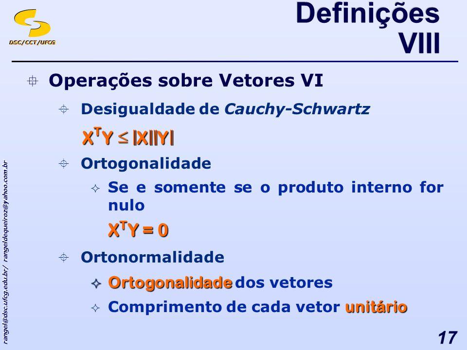 DSC/CCT/UFCG rangel@dsc.ufcg.edu.br/ rangeldequeiroz@yahoo.com.br 17 Operações sobre Vetores VI Desigualdade de Cauchy-Schwartz Ortogonalidade Se e somente se o produto interno for nulo X T Y = 0 Ortonormalidade Ortogonalidade Ortogonalidade dos vetores unitário Comprimento de cada vetor unitário XY XTYXTYXTYXTY Definições VIII
