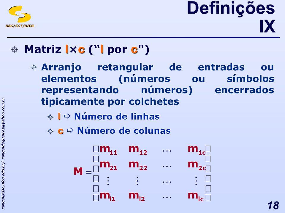 DSC/CCT/UFCG rangel@dsc.ufcg.edu.br/ rangeldequeiroz@yahoo.com.br 18 lclc Matriz l × c ( l por c ) Arranjo retangular de entradas ou elementos (números ou símbolos representando números) encerrados tipicamente por colchetes l l Número de linhas c c Número de colunas lclc Matriz l × c ( l por c ) Arranjo retangular de entradas ou elementos (números ou símbolos representando números) encerrados tipicamente por colchetes l l Número de linhas c c Número de colunas Definições IX lc 2 2 l l 1 1 l l c c 2 2 22 21 m m m m m m m m m m m m c c 1 1 m m 12 m m 11 m m M M