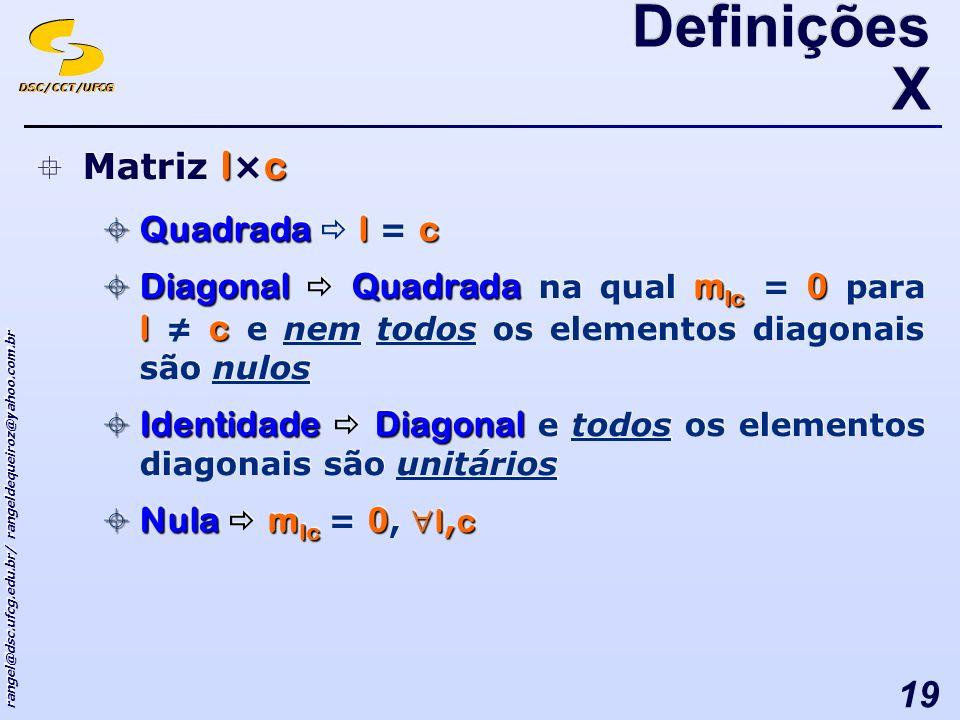 DSC/CCT/UFCG rangel@dsc.ufcg.edu.br/ rangeldequeiroz@yahoo.com.br 19 lc Matriz l × c Quadradalc Quadrada l = c DiagonalQuadradam lc 0 lc Diagonal Quadrada na qual m lc = 0 para l c e nem todos os elementos diagonais são nulos IdentidadeDiagonal Identidade Diagonal e todos os elementos diagonais são unitários Nulam lc 0 l, c Nula m lc = 0, l, c lc Matriz l × c Quadradalc Quadrada l = c DiagonalQuadradam lc 0 lc Diagonal Quadrada na qual m lc = 0 para l c e nem todos os elementos diagonais são nulos IdentidadeDiagonal Identidade Diagonal e todos os elementos diagonais são unitários Nulam lc 0 l, c Nula m lc = 0, l, c Definições X