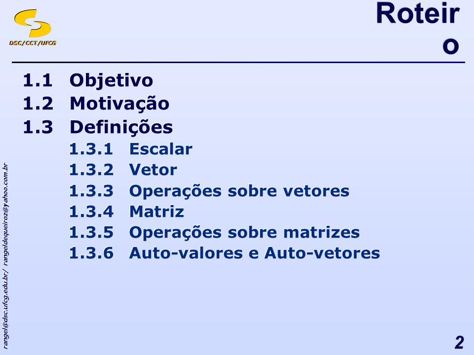 DSC/CCT/UFCG rangel@dsc.ufcg.edu.br/ rangeldequeiroz@yahoo.com.br 2 Roteir o 1.1Objetivo 1.2Motivação 1.3Definições 1.3.1Escalar 1.3.2Vetor 1.3.3Operações sobre vetores 1.3.4Matriz 1.3.5Operações sobre matrizes 1.3.6Auto-valores e Auto-vetores 1.1Objetivo 1.2Motivação 1.3Definições 1.3.1Escalar 1.3.2Vetor 1.3.3Operações sobre vetores 1.3.4Matriz 1.3.5Operações sobre matrizes 1.3.6Auto-valores e Auto-vetores