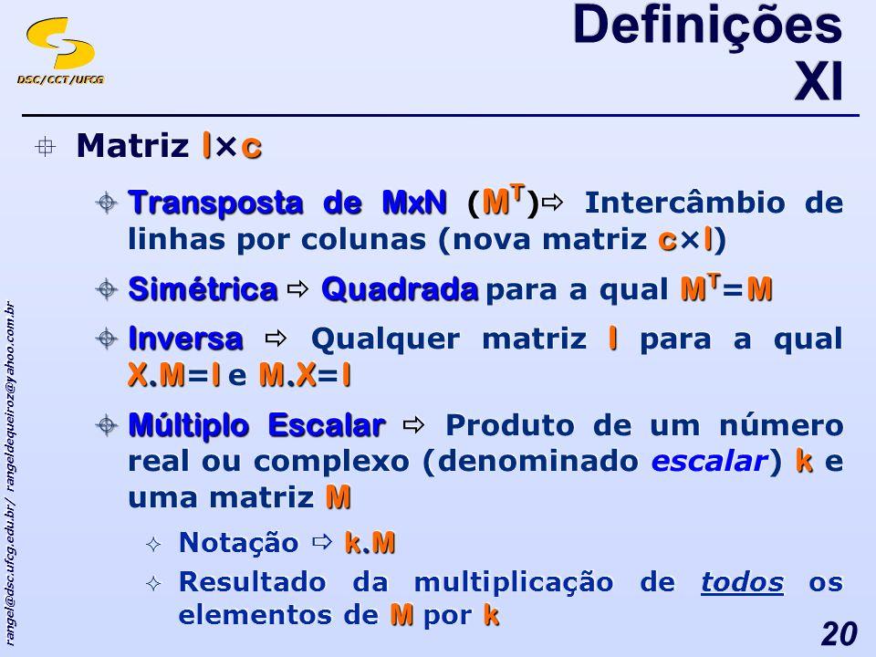 DSC/CCT/UFCG rangel@dsc.ufcg.edu.br/ rangeldequeiroz@yahoo.com.br 20 lc Matriz l × c Transposta de MxN M T cl Transposta de MxN ( M T ) Intercâmbio de linhas por colunas (nova matriz c × l ) SimétricaQuadradaM T M Simétrica Quadrada para a qual M T = M InversaI X.MIM.XI Inversa Qualquer matriz I para a qual X.M = I e M.X = I Múltiplo Escalar k M Múltiplo Escalar Produto de um número real ou complexo (denominado escalar) k e uma matriz M k.M Notação k.M Mk Resultado da multiplicação de todos os elementos de M por k lc Matriz l × c Transposta de MxN M T cl Transposta de MxN ( M T ) Intercâmbio de linhas por colunas (nova matriz c × l ) SimétricaQuadradaM T M Simétrica Quadrada para a qual M T = M InversaI X.MIM.XI Inversa Qualquer matriz I para a qual X.M = I e M.X = I Múltiplo Escalar k M Múltiplo Escalar Produto de um número real ou complexo (denominado escalar) k e uma matriz M k.M Notação k.M Mk Resultado da multiplicação de todos os elementos de M por k Definições XI