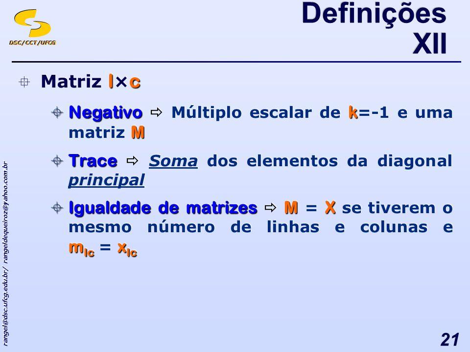 DSC/CCT/UFCG rangel@dsc.ufcg.edu.br/ rangeldequeiroz@yahoo.com.br 21 lc Matriz l × c Negativok M Negativo Múltiplo escalar de k =-1 e uma matriz M Trace Trace Soma dos elementos da diagonal principal Igualdade de matrizesMX m lc x lc Igualdade de matrizes M = X se tiverem o mesmo número de linhas e colunas e m lc = x lc lc Matriz l × c Negativok M Negativo Múltiplo escalar de k =-1 e uma matriz M Trace Trace Soma dos elementos da diagonal principal Igualdade de matrizesMX m lc x lc Igualdade de matrizes M = X se tiverem o mesmo número de linhas e colunas e m lc = x lc Definições XII