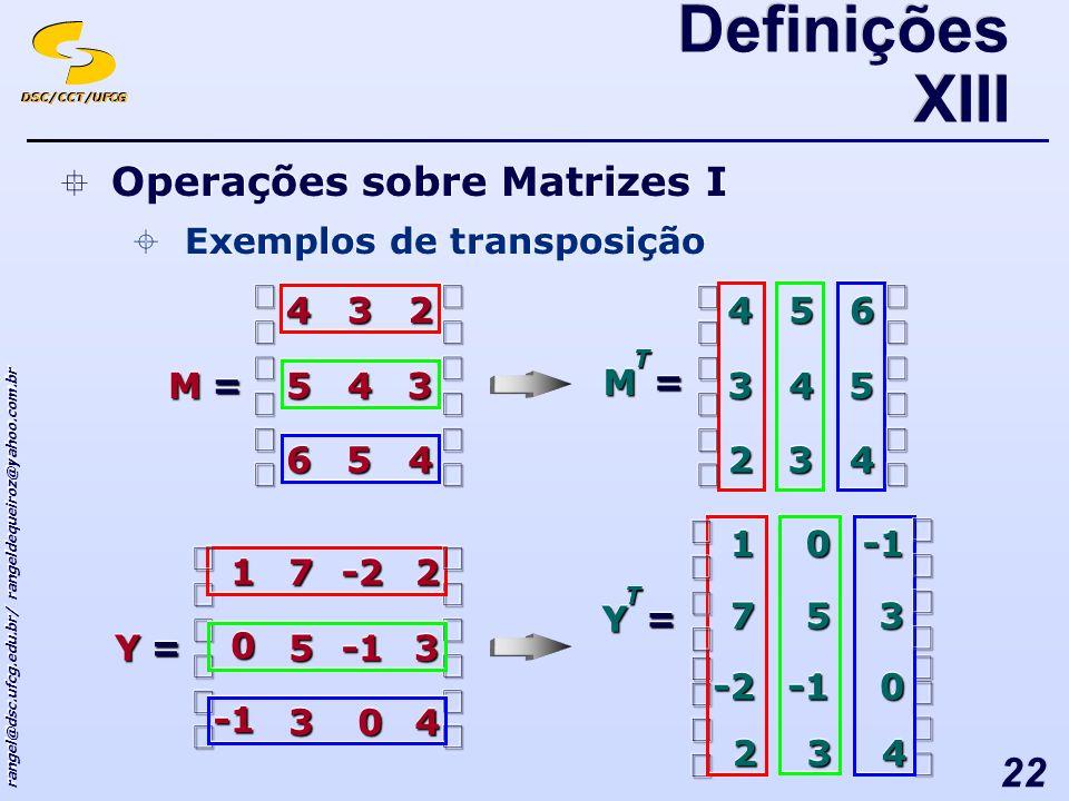 DSC/CCT/UFCG rangel@dsc.ufcg.edu.br/ rangeldequeiroz@yahoo.com.br 22 Operações sobre Matrizes I Exemplos de transposição Operações sobre Matrizes I Exemplos de transposição Definições XIII == 445566 334455 223344 MM TT == 443322 554433 665544 MM == 440033 3355 22-2-277 YY 00 11 TT == 00-2-2 3355770011 YY 443322
